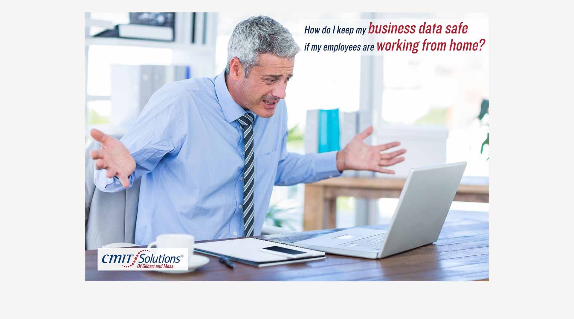 Original ad campaign graphic by Clamshell Communications - Businessman with laptop and the words, How do I keep my business data safe if my employees are working from home?